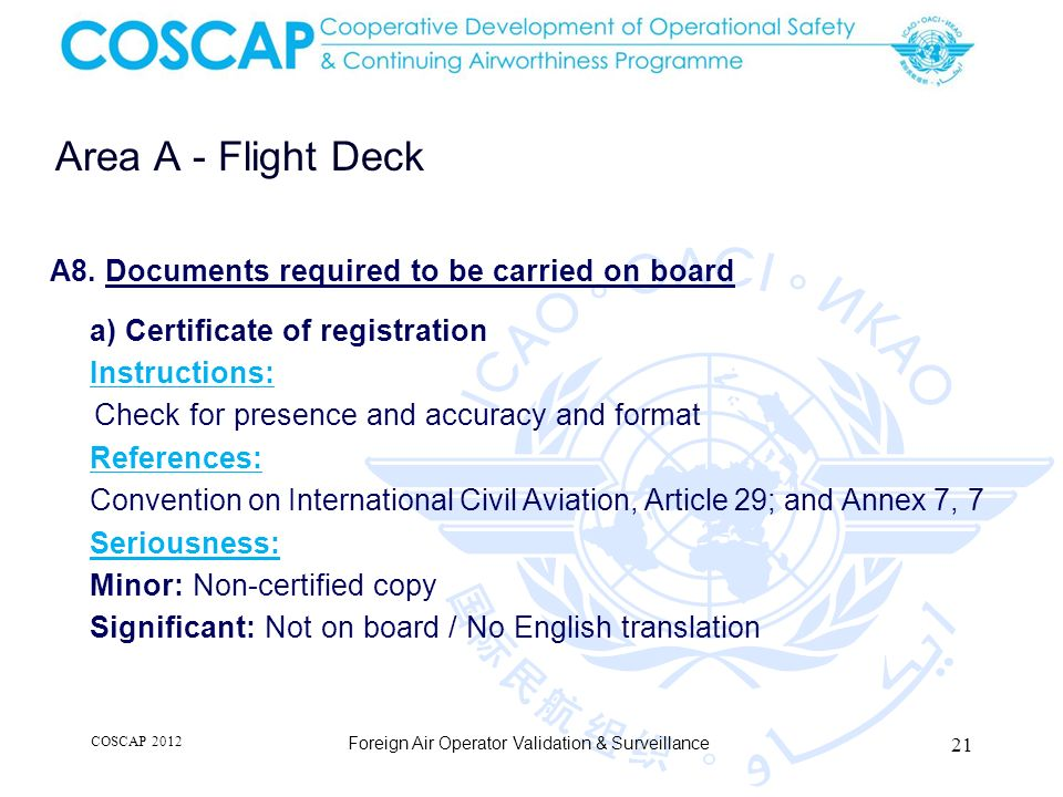21 Area A - Flight Deck Foreign Air Operator Validation & Surveillance A8. Documents required to be carried on board a) Certificate of registration In
