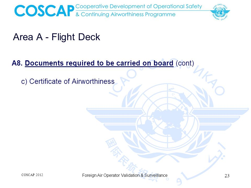 23 Area A - Flight Deck A8. Documents required to be carried on board (cont) c) Certificate of Airworthiness Foreign Air Operator Validation & Surveil