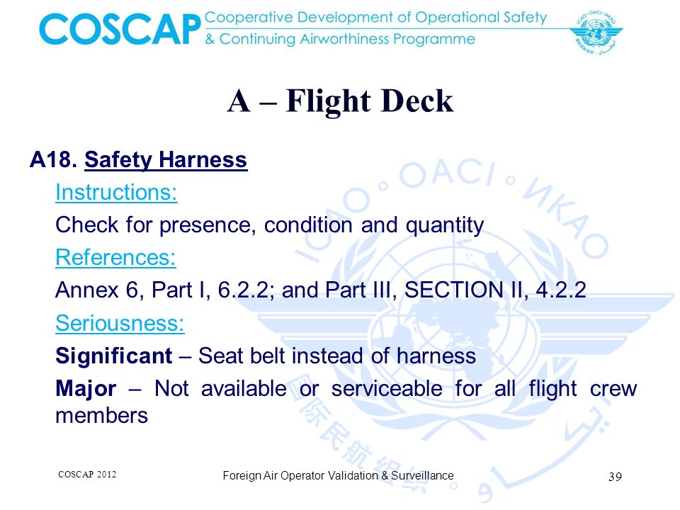 A – Flight Deck A18. Safety Harness Instructions: Check for presence, condition and quantity References: Annex 6, Part I, 6.2.2; and Part III, SECTION