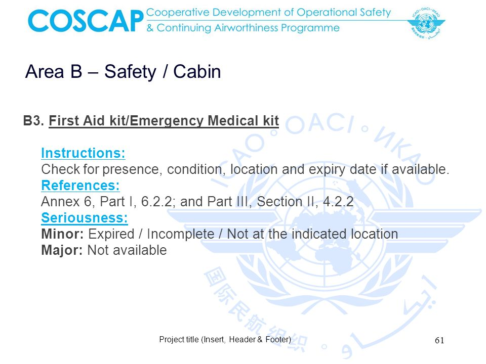 61 Area B – Safety / Cabin Project title (Insert, Header & Footer) B3. First Aid kit/Emergency Medical kit Instructions: Check for presence, condition