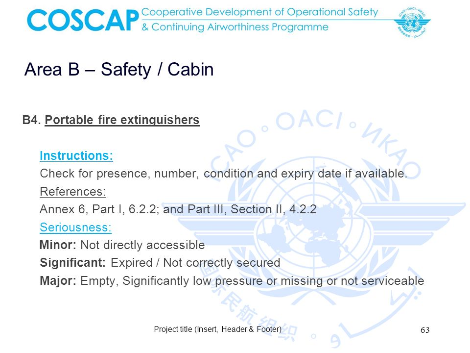 63 Area B – Safety / Cabin Project title (Insert, Header & Footer) B4. Portable fire extinguishers Instructions: Check for presence, number, condition