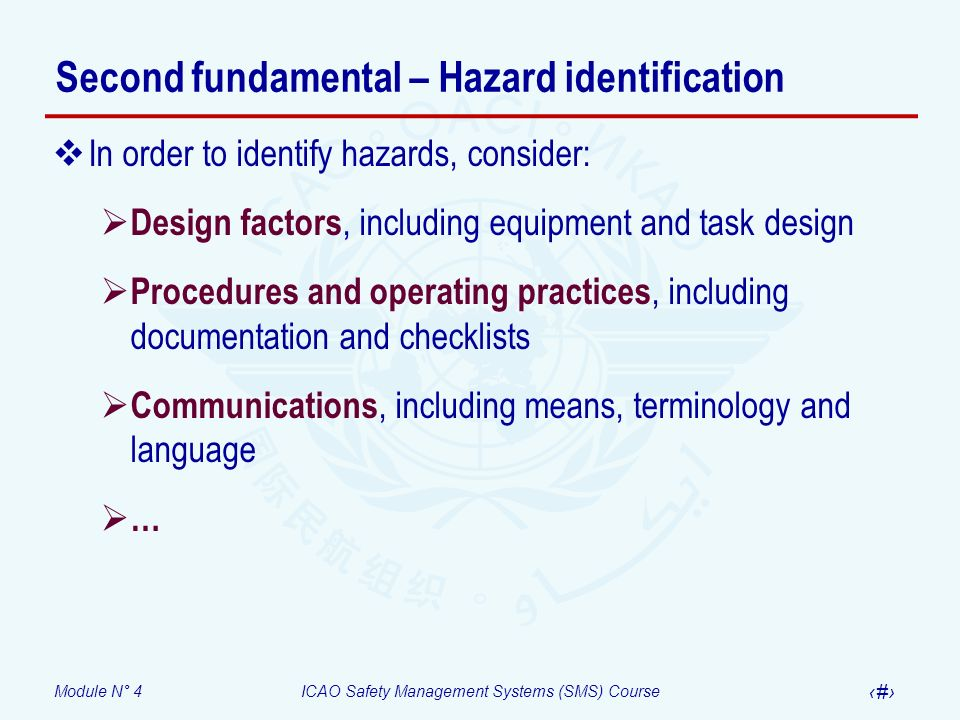 Module N° 4ICAO Safety Management Systems (SMS) Course 12 Second fundamental – Hazard identification In order to identify hazards, consider: Design factors, including equipment and task design Procedures and operating practices, including documentation and checklists Communications, including means, terminology and language …