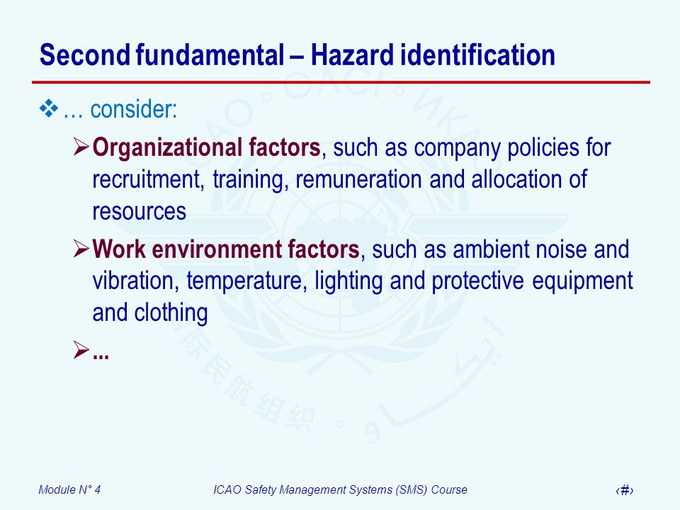 Module N° 4ICAO Safety Management Systems (SMS) Course 13 Second fundamental – Hazard identification … consider: Organizational factors, such as company policies for recruitment, training, remuneration and allocation of resources Work environment factors, such as ambient noise and vibration, temperature, lighting and protective equipment and clothing...