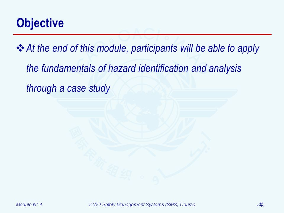 Module N° 4ICAO Safety Management Systems (SMS) Course 3 Objective At the end of this module, participants will be able to apply the fundamentals of hazard identification and analysis through a case study