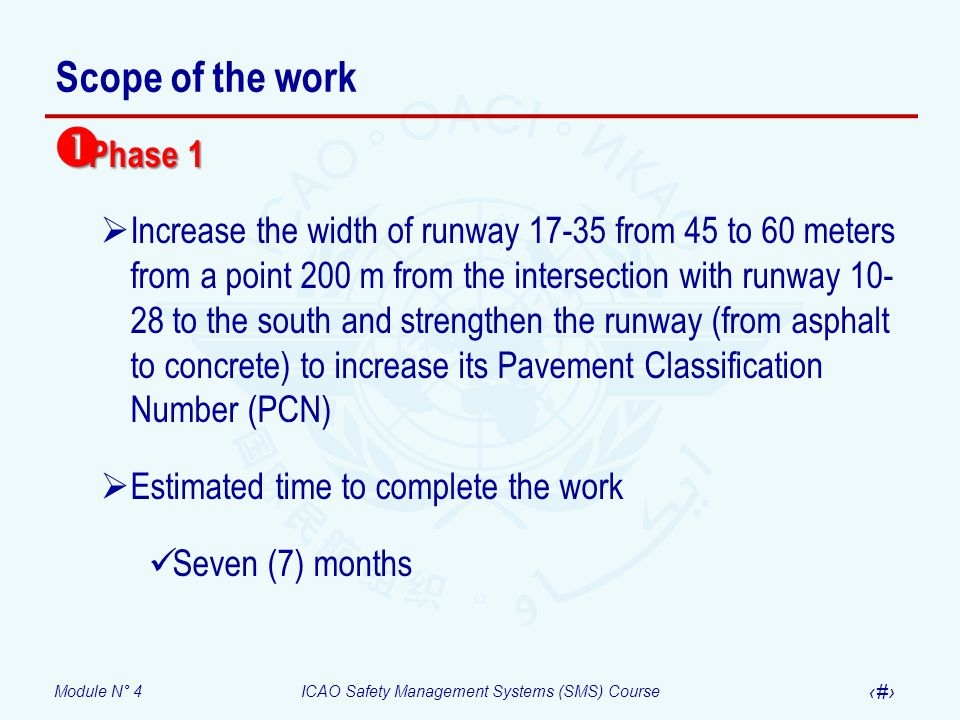 Module N° 4ICAO Safety Management Systems (SMS) Course 33 Scope of the work Phase 1 Phase 1 Increase the width of runway 17-35 from 45 to 60 meters from a point 200 m from the intersection with runway 10- 28 to the south and strengthen the runway (from asphalt to concrete) to increase its Pavement Classification Number (PCN) Estimated time to complete the work Seven (7) months