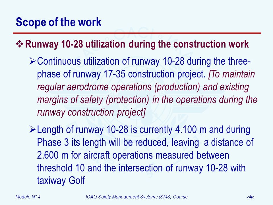 Module N° 4ICAO Safety Management Systems (SMS) Course 38 Scope of the work Runway 10-28 utilization during the construction work Continuous utilization of runway 10-28 during the three- phase of runway 17-35 construction project.