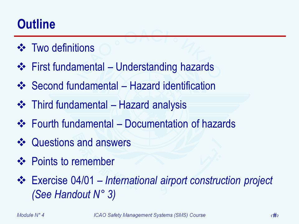 Module N° 4ICAO Safety Management Systems (SMS) Course 4 Outline Two definitions First fundamental – Understanding hazards Second fundamental – Hazard identification Third fundamental – Hazard analysis Fourth fundamental – Documentation of hazards Questions and answers Points to remember Exercise 04/01 – International airport construction project (See Handout N° 3)