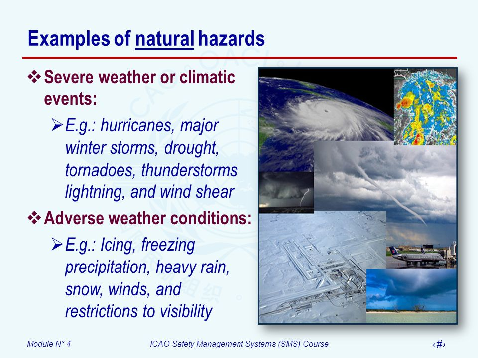Module N° 4ICAO Safety Management Systems (SMS) Course 8 Examples of natural hazards Severe weather or climatic events: E.g.: hurricanes, major winter storms, drought, tornadoes, thunderstorms lightning, and wind shear Adverse weather conditions: E.g.: Icing, freezing precipitation, heavy rain, snow, winds, and restrictions to visibility