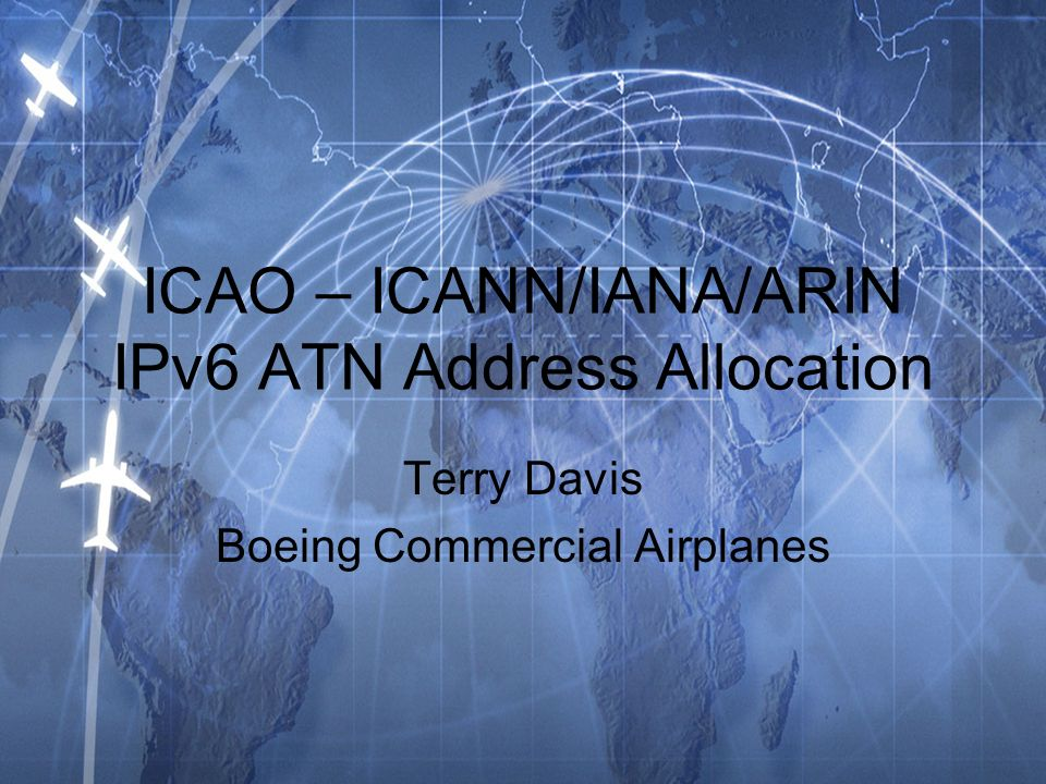 ICAO – ICANN/IANA/ARIN IPv6 ATN Address Allocation Terry Davis Boeing Commercial Airplanes