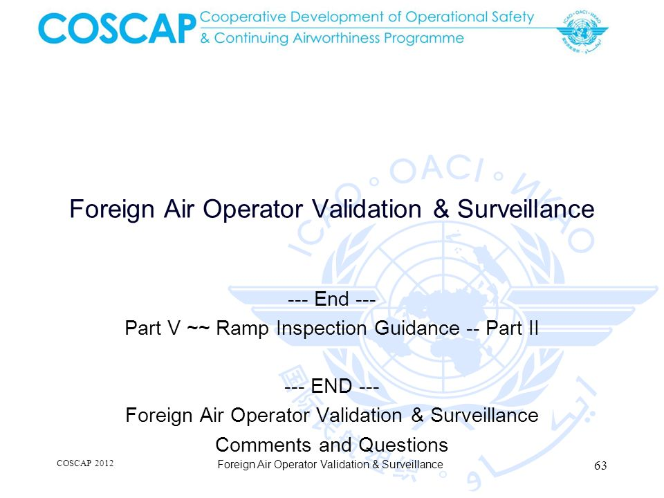 Foreign Air Operator Validation & Surveillance --- End --- Part V ~~ Ramp Inspection Guidance -- Part II --- END --- Foreign Air Operator Validation & Surveillance Comments and Questions COSCAP 2012 63 Foreign Air Operator Validation & Surveillance