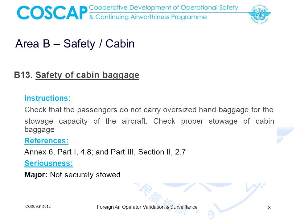 8 Area B – Safety / Cabin Foreign Air Operator Validation & Surveillance B13. Safety of cabin baggage Instructions: Check that the passengers do not c