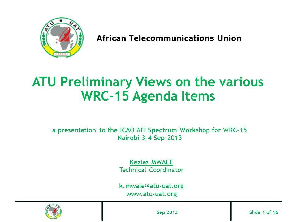 ATU Preliminary Views on the various WRC-15 Agenda Items African Telecommunications Union Kezias MWALE Technical Coordinator k.mwale@atu-uat.org www.a