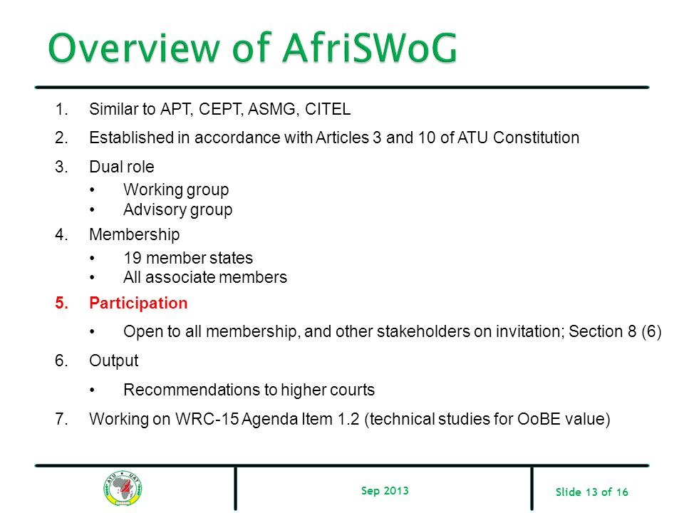Slide 13 of 16 1.Similar to APT, CEPT, ASMG, CITEL 2.Established in accordance with Articles 3 and 10 of ATU Constitution 3.Dual role Working group Ad