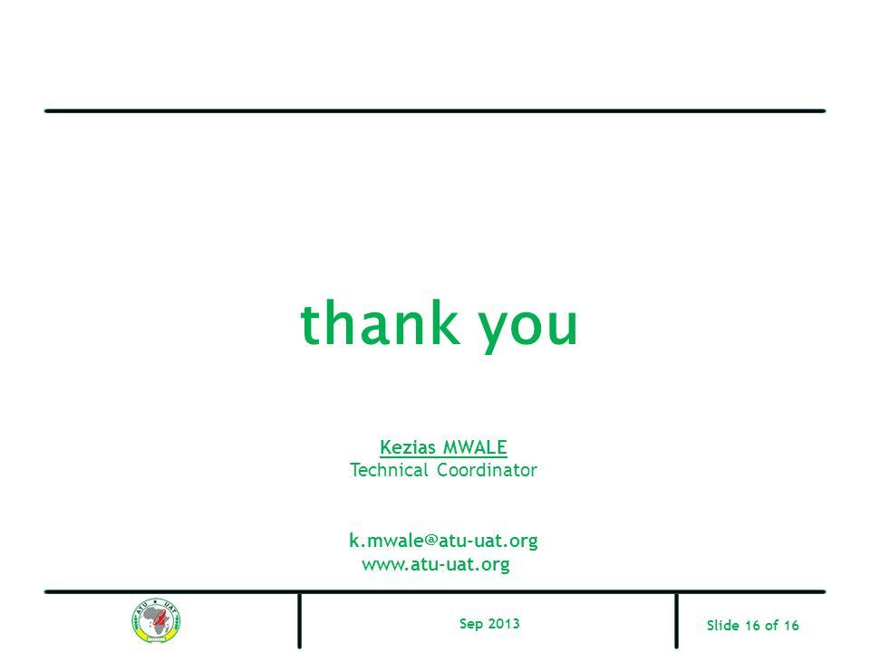 thank you Slide 16 of 16 Kezias MWALE Technical Coordinator k.mwale@atu-uat.org www.atu-uat.org Sep 2013