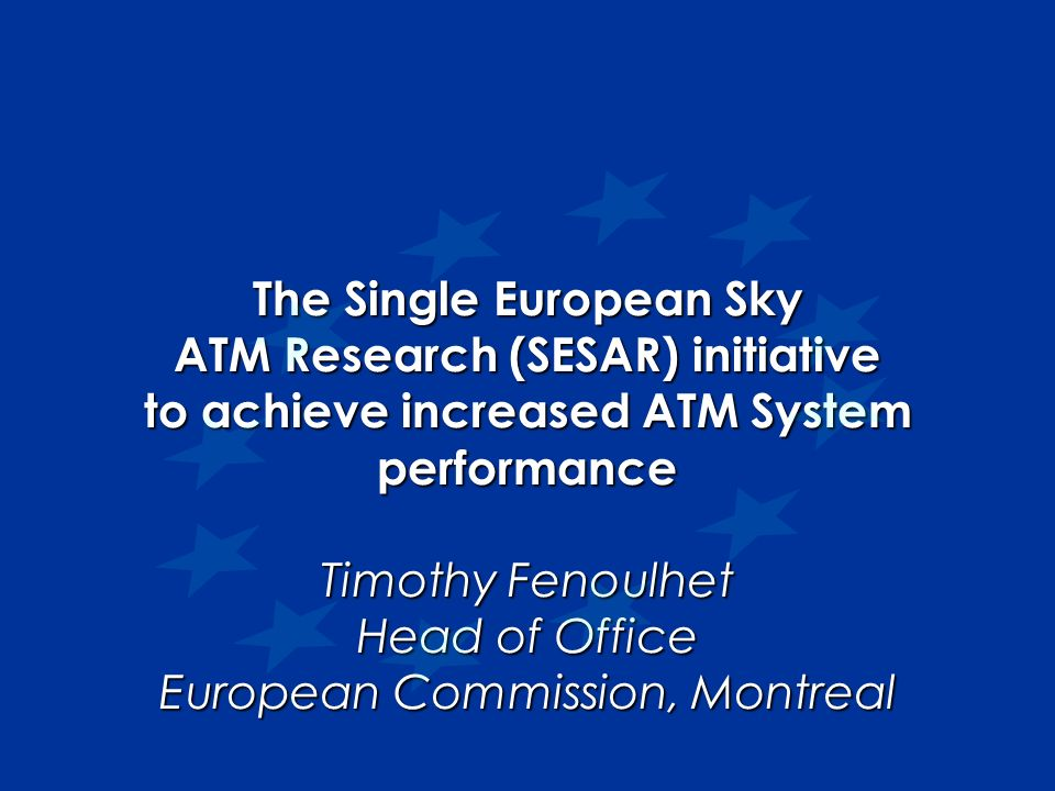 The Single European Sky ATM Research (SESAR) initiative to achieve increased ATM System performance Timothy Fenoulhet Head of Office European Commissi