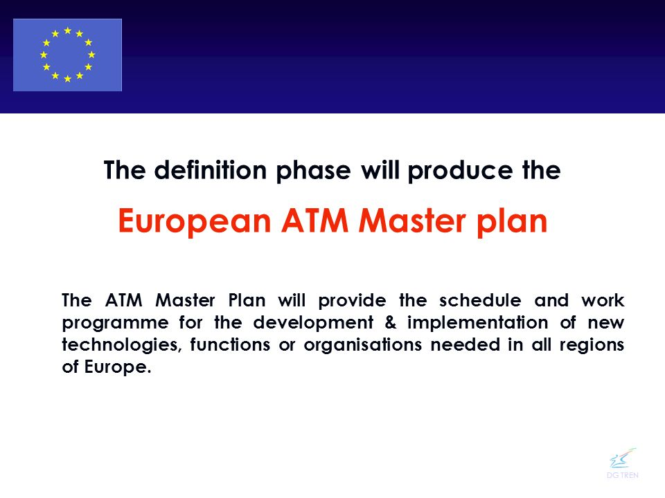 DG TREN The definition phase will produce the European ATM Master plan The ATM Master Plan will provide the schedule and work programme for the develo