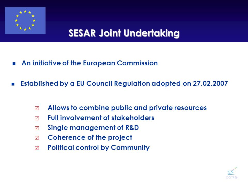 DG TREN SESAR Joint Undertaking An initiative of the European Commission Established by a EU Council Regulation adopted on 27.02.2007 Allows to combin