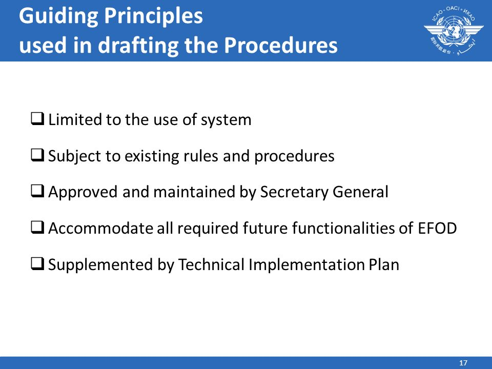 17 Guiding Principles used in drafting the Procedures Limited to the use of system Subject to existing rules and procedures Approved and maintained by