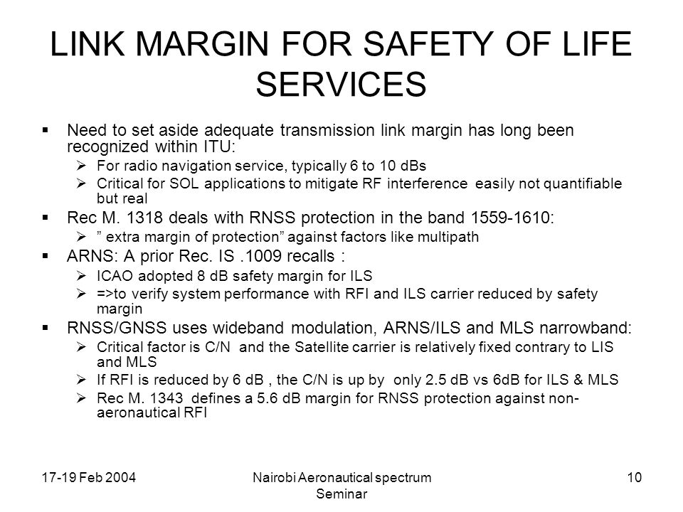 17-19 Feb 2004Nairobi Aeronautical spectrum Seminar 10 LINK MARGIN FOR SAFETY OF LIFE SERVICES Need to set aside adequate transmission link margin has long been recognized within ITU: For radio navigation service, typically 6 to 10 dBs Critical for SOL applications to mitigate RF interference easily not quantifiable but real Rec M.