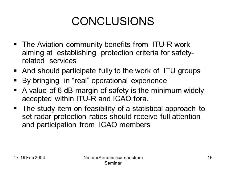 17-19 Feb 2004Nairobi Aeronautical spectrum Seminar 16 CONCLUSIONS The Aviation community benefits from ITU-R work aiming at establishing protection criteria for safety- related services And should participate fully to the work of ITU groups By bringing in real operational experience A value of 6 dB margin of safety is the minimum widely accepted within ITU-R and ICAO fora.