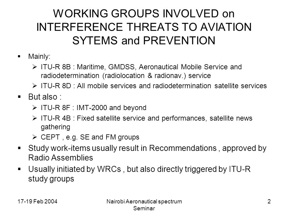 17-19 Feb 2004Nairobi Aeronautical spectrum Seminar 2 WORKING GROUPS INVOLVED on INTERFERENCE THREATS TO AVIATION SYTEMS and PREVENTION Mainly: ITU-R