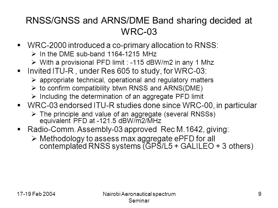 17-19 Feb 2004Nairobi Aeronautical spectrum Seminar 9 RNSS/GNSS and ARNS/DME Band sharing decided at WRC-03 WRC-2000 introduced a co-primary allocatio