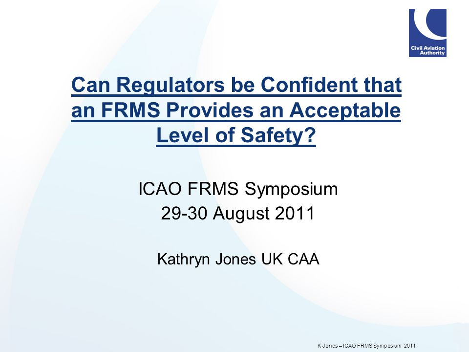 K Jones – ICAO FRMS Symposium 2011 Can Regulators be Confident that an FRMS Provides an Acceptable Level of Safety.