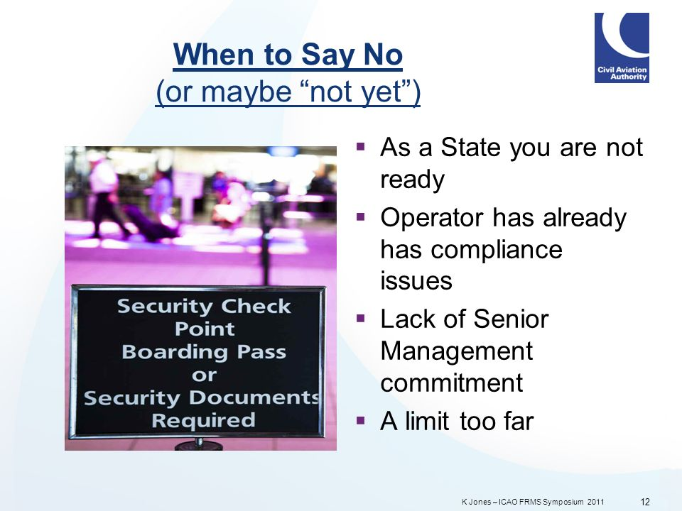K Jones – ICAO FRMS Symposium 2011 When to Say No (or maybe not yet) As a State you are not ready Operator has already has compliance issues Lack of Senior Management commitment A limit too far 12