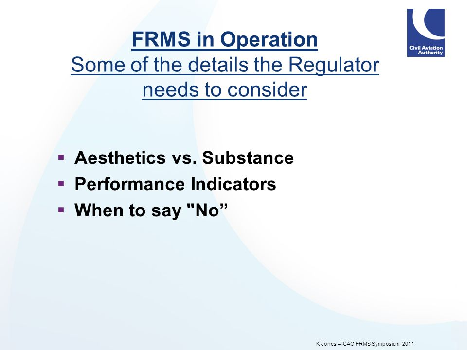 K Jones – ICAO FRMS Symposium 2011 FRMS in Operation Some of the details the Regulator needs to consider Aesthetics vs.