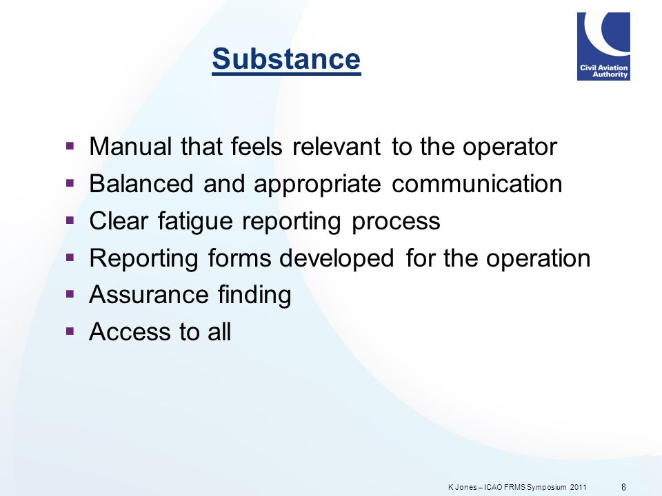 K Jones – ICAO FRMS Symposium 2011 Substance Manual that feels relevant to the operator Balanced and appropriate communication Clear fatigue reporting process Reporting forms developed for the operation Assurance finding Access to all 8