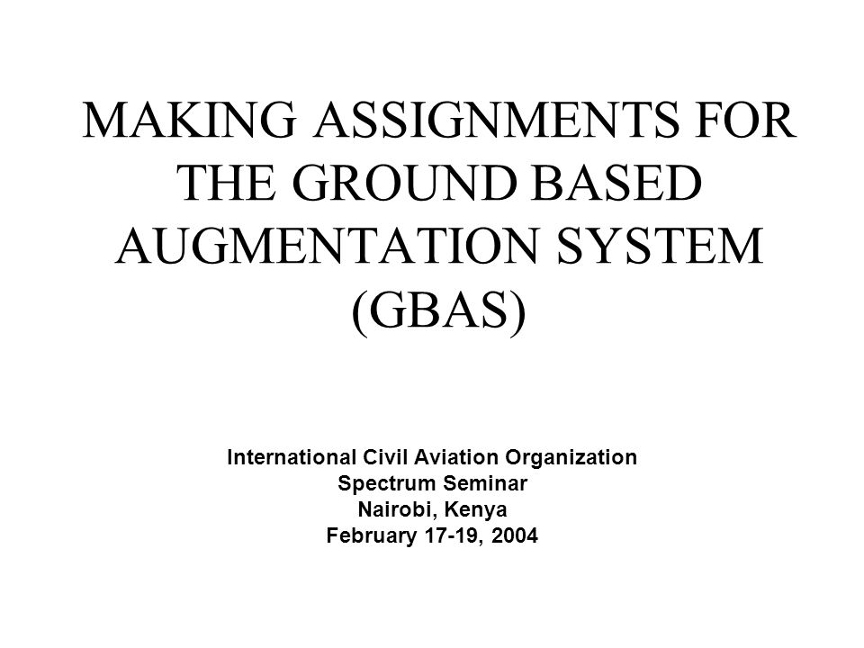 MAKING ASSIGNMENTS FOR THE GROUND BASED AUGMENTATION SYSTEM (GBAS) International Civil Aviation Organization Spectrum Seminar Nairobi, Kenya February