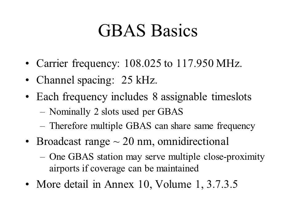 GBAS Basics Carrier frequency: 108.025 to 117.950 MHz. Channel spacing: 25 kHz. Each frequency includes 8 assignable timeslots –Nominally 2 slots used