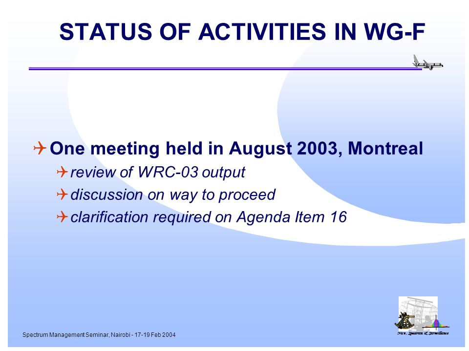 Nav, Spectrum & Surveillance Spectrum Management Seminar, Nairobi - 17-19 Feb 2004 STATUS OF ACTIVITIES IN WG-F One meeting held in August 2003, Montreal review of WRC-03 output discussion on way to proceed clarification required on Agenda Item 16