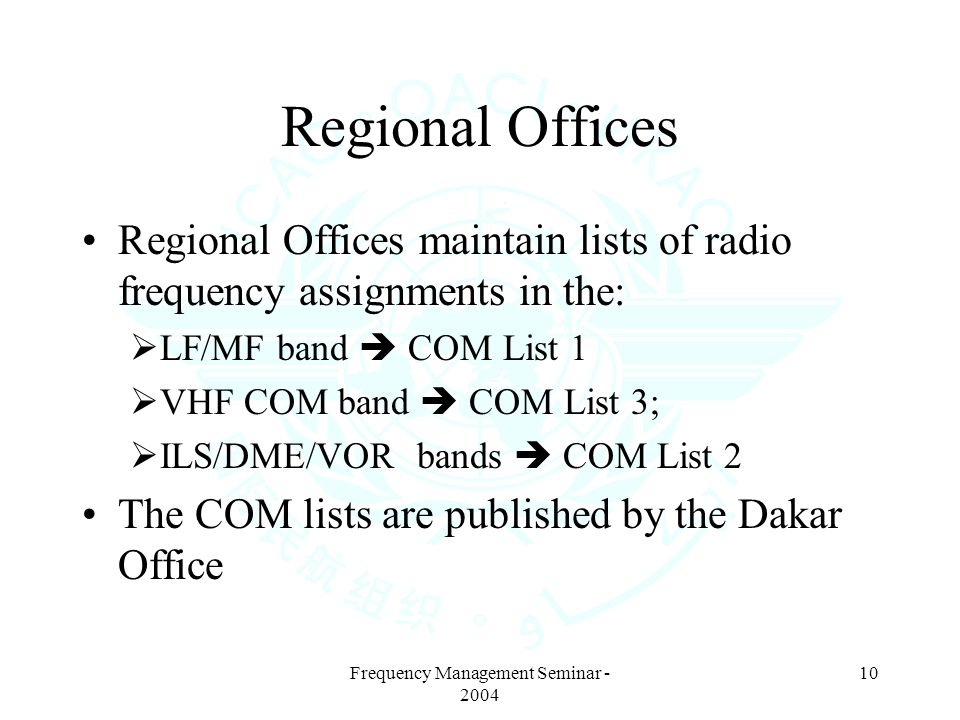 Frequency Management Seminar - 2004 10 Regional Offices Regional Offices maintain lists of radio frequency assignments in the: LF/MF band COM List 1 VHF COM band COM List 3; ILS/DME/VOR bands COM List 2 The COM lists are published by the Dakar Office