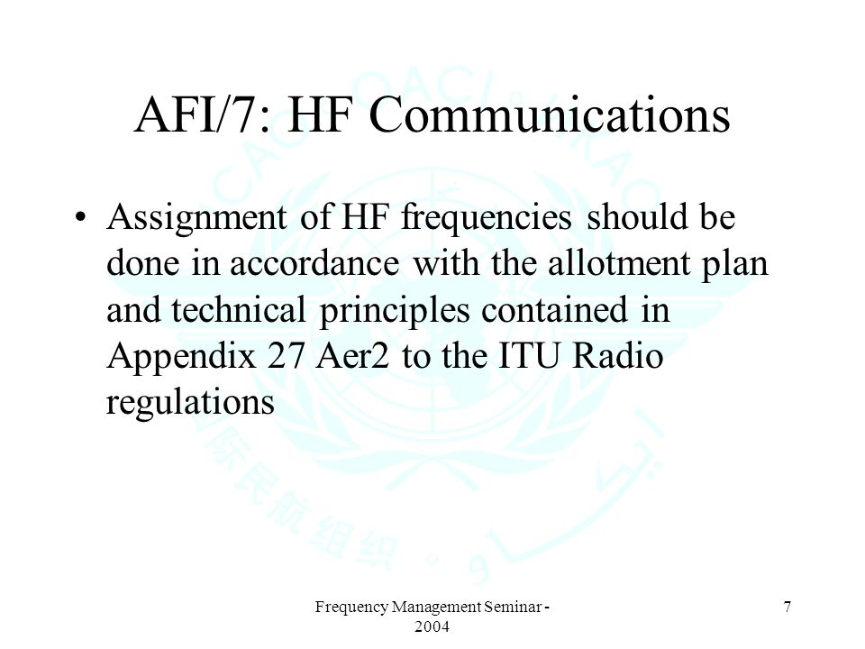 7 AFI/7: HF Communications Assignment of HF frequencies should be done in accordance with the allotment plan and technical principles contained in Appendix 27 Aer2 to the ITU Radio regulations