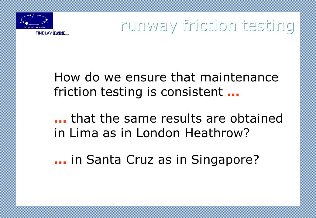 How do we ensure that maintenance friction testing is consistent … … that the same results are obtained in Lima as in London Heathrow? … in Santa Cruz