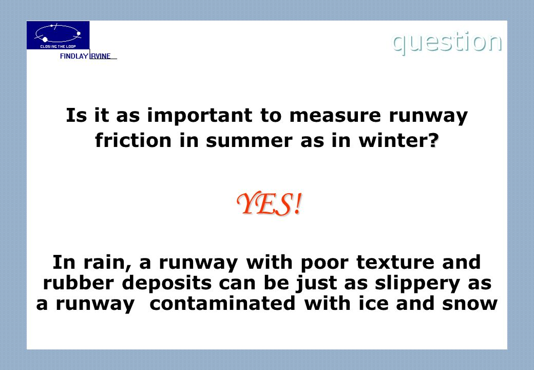 ? Is it as important to measure runway friction in summer as in winter?YES! In rain, a runway with poor texture and rubber deposits can be just as sli