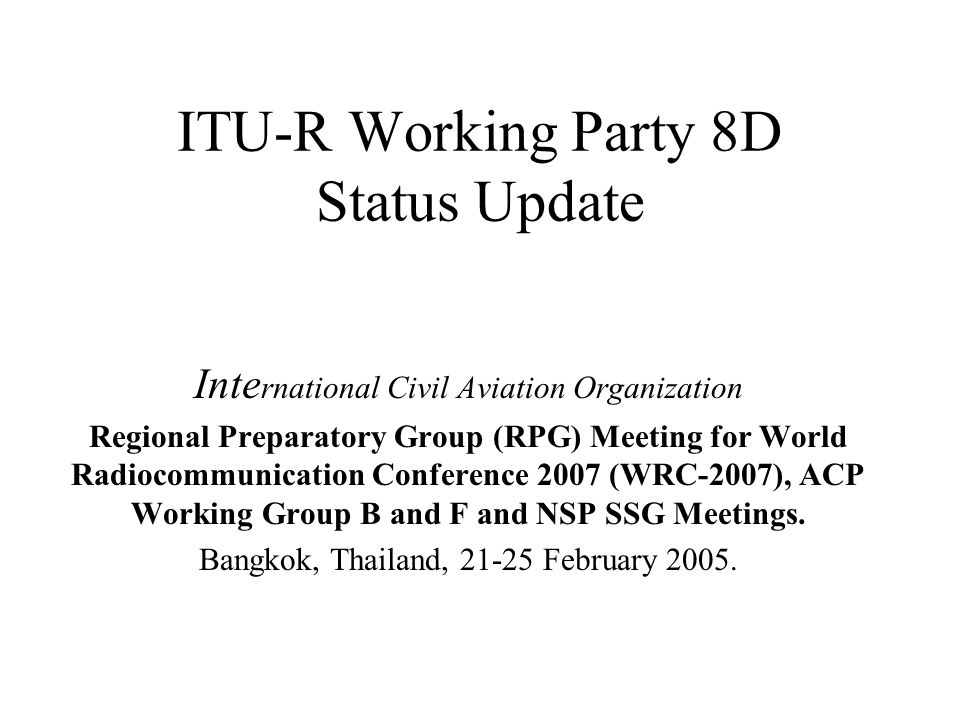 ITU-R Working Party 8D Status Update Inte rnational Civil Aviation Organization Regional Preparatory Group (RPG) Meeting for World Radiocommunication