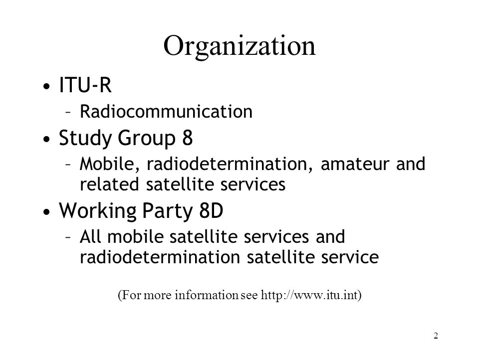 2 Organization ITU-R –Radiocommunication Study Group 8 –Mobile, radiodetermination, amateur and related satellite services Working Party 8D –All mobil