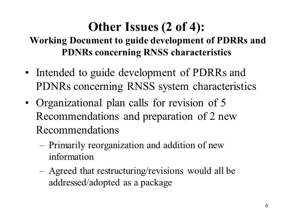 6 Other Issues (2 of 4): Working Document to guide development of PDRRs and PDNRs concerning RNSS characteristics Intended to guide development of PDRRs and PDNRs concerning RNSS system characteristics Organizational plan calls for revision of 5 Recommendations and preparation of 2 new Recommendations –Primarily reorganization and addition of new information –Agreed that restructuring/revisions would all be addressed/adopted as a package