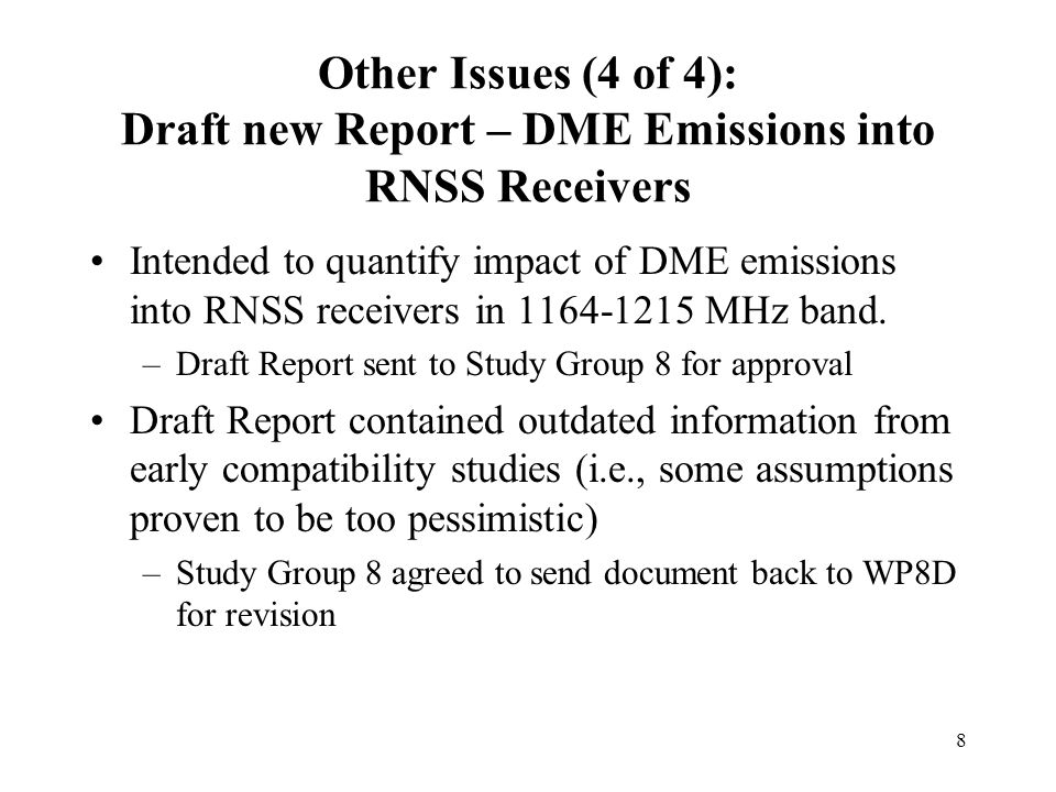 8 Other Issues (4 of 4): Draft new Report – DME Emissions into RNSS Receivers Intended to quantify impact of DME emissions into RNSS receivers in MHz band.