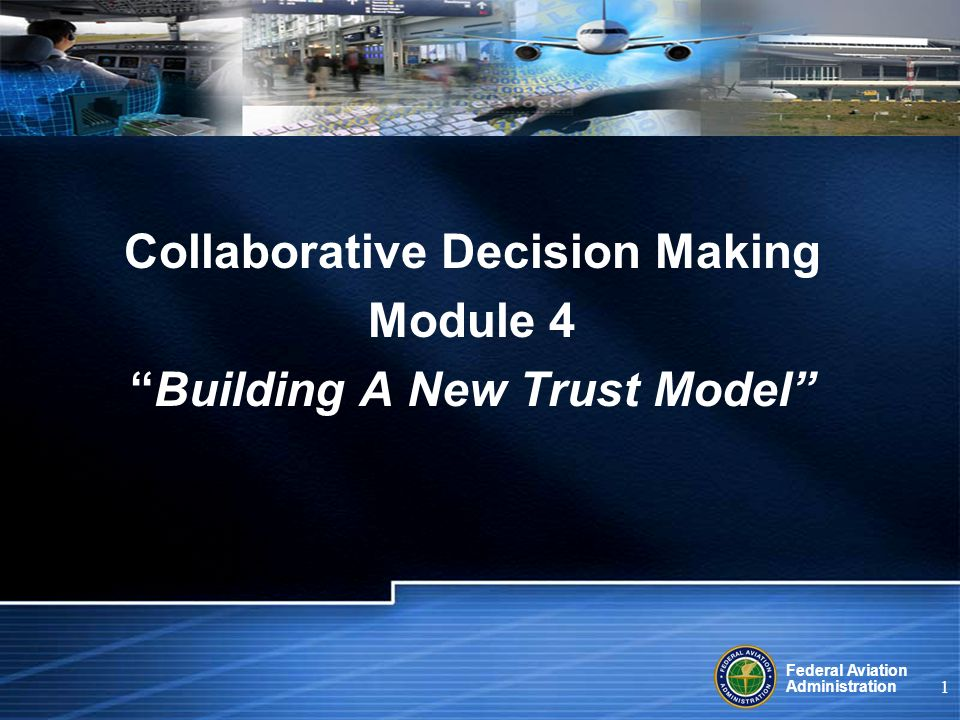 Federal Aviation Administration 1 Collaborative Decision Making Module 4 Building A New Trust Model