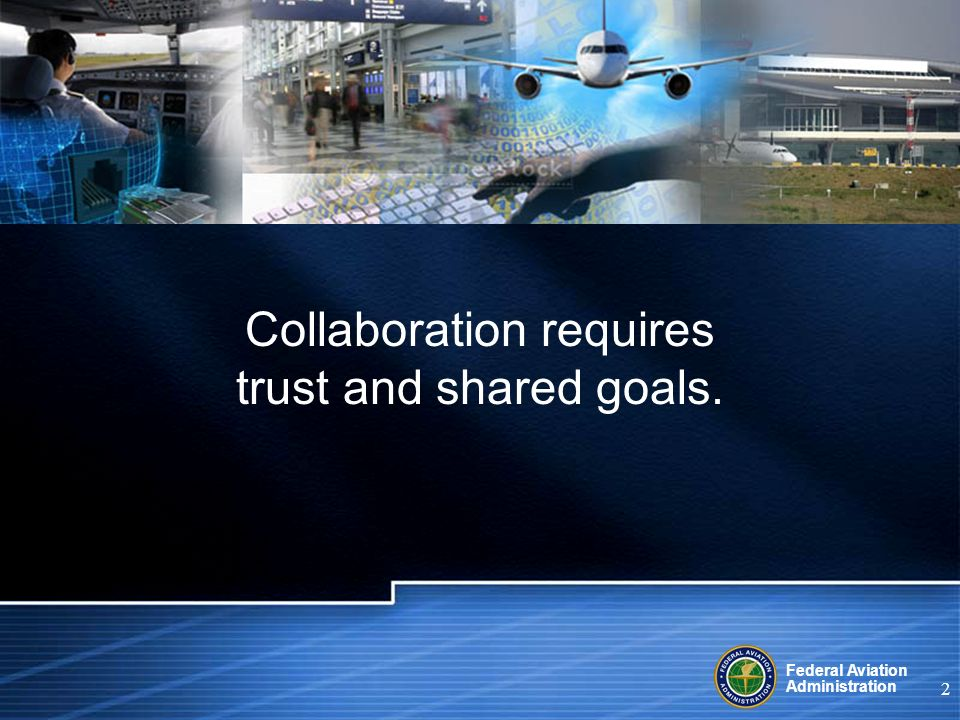 Federal Aviation Administration 2 Collaboration requires trust and shared goals.