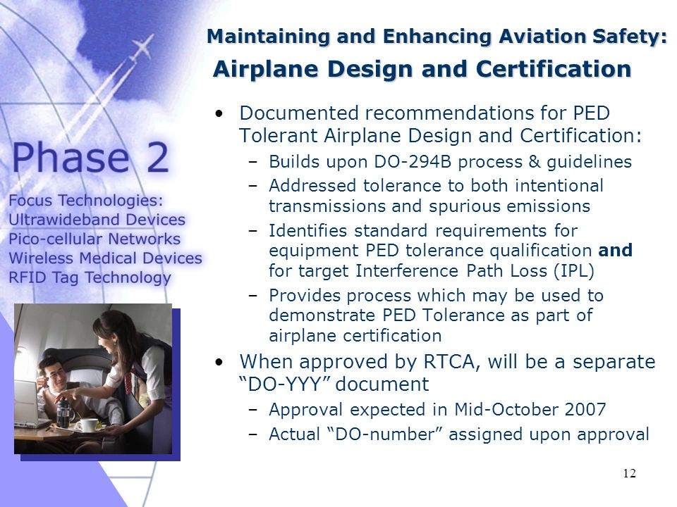 03/16/ Documented recommendations for PED Tolerant Airplane Design and Certification: –Builds upon DO-294B process & guidelines –Addressed tolerance to both intentional transmissions and spurious emissions –Identifies standard requirements for equipment PED tolerance qualification and for target Interference Path Loss (IPL) –Provides process which may be used to demonstrate PED Tolerance as part of airplane certification When approved by RTCA, will be a separate DO-YYY document –Approval expected in Mid-October 2007 –Actual DO-number assigned upon approval Maintaining and Enhancing Aviation Safety: Airplane Design and Certification