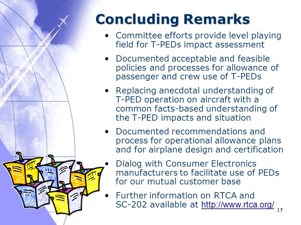 03/16/2005 15 Concluding Remarks Committee efforts provide level playing field for T-PEDs impact assessment Documented acceptable and feasible policies and processes for allowance of passenger and crew use of T-PEDs Replacing anecdotal understanding of T-PED operation on aircraft with a common facts-based understanding of the T-PED impacts and situation Documented recommendations and process for operational allowance plans and for airplane design and certification Dialog with Consumer Electronics manufacturers to facilitate use of PEDs for our mutual customer base Further information on RTCA and SC-202 available at http://www.rtca.org/ http://www.rtca.org/