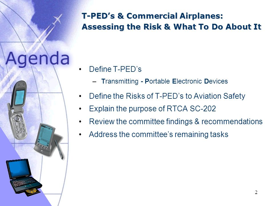 03/16/ T-PEDs & Commercial Airplanes: Assessing the Risk & What To Do About It Define T-PEDs –Transmitting - Portable Electronic Devices Define the Risks of T-PEDs to Aviation Safety Explain the purpose of RTCA SC-202 Review the committee findings & recommendations Address the committees remaining tasks