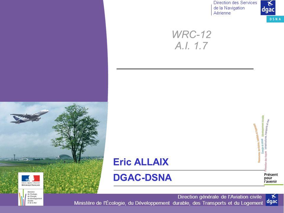 Direction générale de lAviation civile Ministère de l Écologie, du Développement durable, des Transports et du Logement Direction des Services de la Navigation Aérienne WRC-12 A.I.