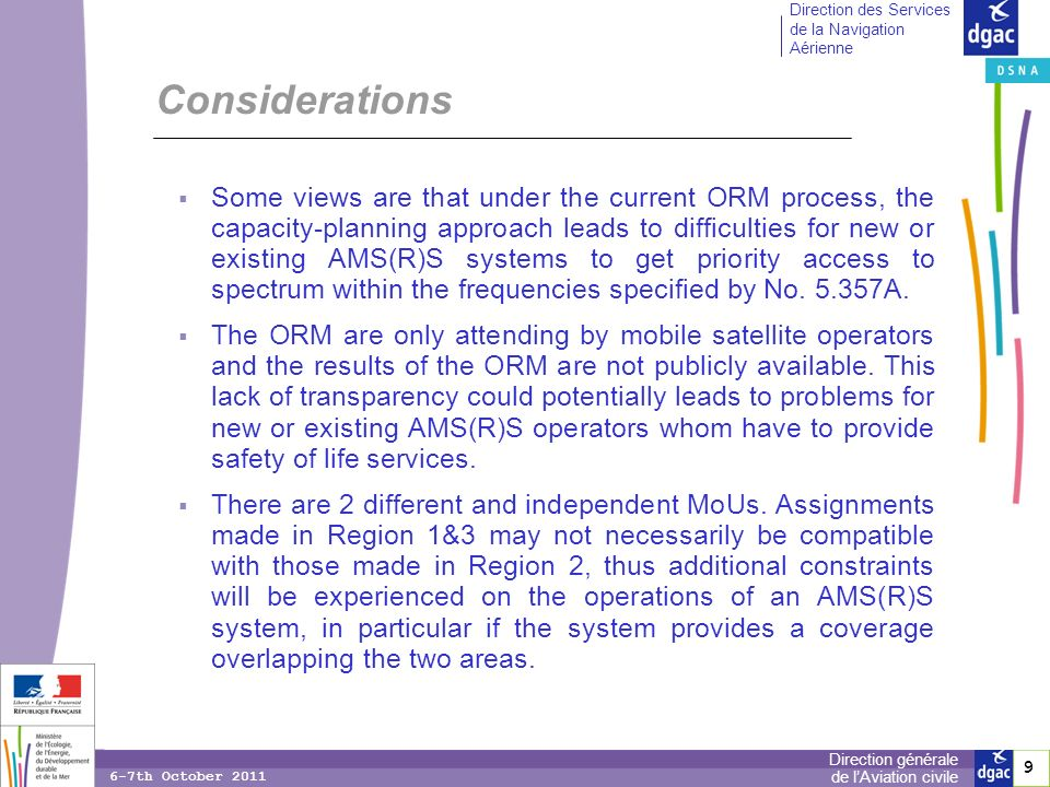 9 9 Direction générale de lAviation civile Direction des Services de la Navigation Aérienne 6-7th October 2011 Considerations Some views are that under the current ORM process, the capacity-planning approach leads to difficulties for new or existing AMS(R)S systems to get priority access to spectrum within the frequencies specified by No.