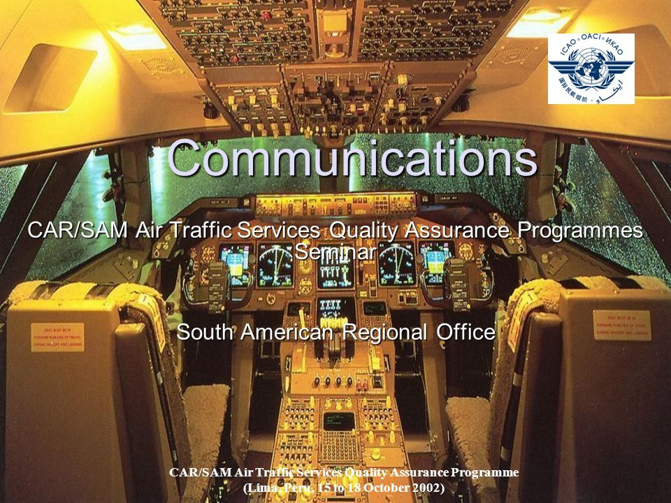 Communications CAR/SAM Air Traffic Services Quality Assurance Programmes Seminar South American Regional Office CAR/SAM Air Traffic Services Quality Assurance Programme (Lima, Peru, 15 to 18 October 2002)