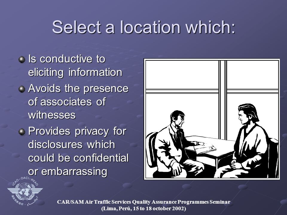 CAR/SAM Air Traffic Services Quality Assurance Programmes Seminar (Lima, Perú, 15 to 18 october 2002) Select a location which: Is conductive to eliciting information Avoids the presence of associates of witnesses Provides privacy for disclosures which could be confidential or embarrassing
